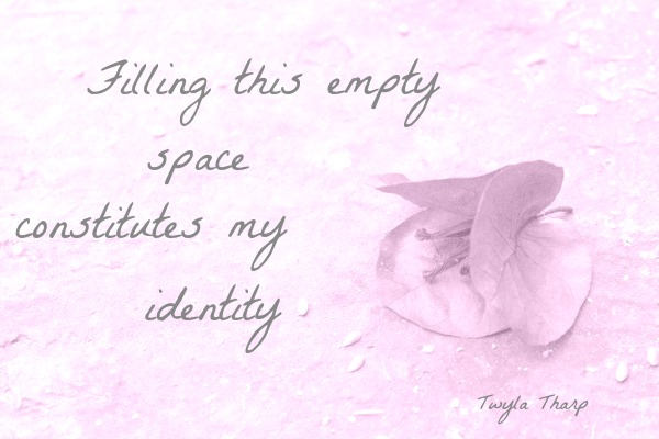Twyla Tharp Quote: Filling this empty space constitutes my identity